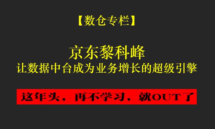 京东黎科峰:让数据中台成为业务增长的超级引擎